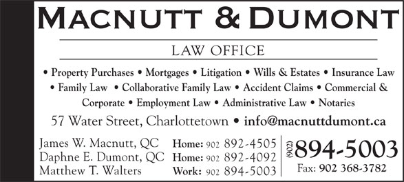 Macnutt & Dumont (902-894-5003) - Display Ad - LAW OFFICE Property Purchases   Mortgages   Litigation   Wills & Estates   Insurance Law Family Law    Collaborative Family Law   Accident Claims   Commercial & Corporate   Employment Law   Administrative Law   Notaries 57 Water Street, Charlottetown James W. Macnutt, QC Home: 902 892-4505 894-5003 Daphne E. Dumont, QC Home: 902 892-4092 Fax: 902 368-3782 Matthew T. Walters Work: 902 894-5003