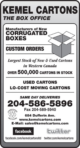 Kemel Cartons Ltd (204-586-5896) - Annonce illustrée======= - KEMEL CARTONS THE BOX OFFICE Manufacturers of New CORRUGATED BOXES CUSTOM ORDERS Largest Stock of New & Used Cartons in Western Canada OVER 500,000 CARTONS IN STOCK USED CARTONS LO-COST MOVING CARTONS SAME DAY DELIVERIES 204-586-5896 Fax 204-589-5940 CORRUGATEDRECYCLING 684 Dufferin Ave. www.kemelcartons.com E-Mail: sales@kemelcartons.com facebook.com/kemelcartonsltdtwitter.com/kemelcartons