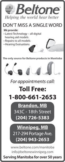 Beltone Hearing Care Centres (1-800-661-2653) - Display Ad - DON T MISS A SINGLE WORD We provide: Latest Technology - all digital hearing aid models Repairs to all models Hearing Evaluations The only source for Beltone products in Manitoba For appointments call: Toll Free: 1-800-661-2653 Brandon, MB 343C - 18th Street (204) 726-5383 Winnipeg, MB 217-294 Portage Ave. (204) 943-2653 www.beltone.com/manitoba Serving Manitoba for over 50 years DON T MISS A SINGLE WORD We provide: Latest Technology - all digital hearing aid models Repairs to all models Hearing Evaluations The only source for Beltone products in Manitoba For appointments call: Toll Free: 1-800-661-2653 Brandon, MB 343C - 18th Street (204) 726-5383 Winnipeg, MB 217-294 Portage Ave. (204) 943-2653 www.beltone.com/manitoba Serving Manitoba for over 50 years