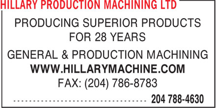 Hillary Production Machining Ltd (204-788-4630) - Display Ad - PRODUCING SUPERIOR PRODUCTS FOR 28 YEARS GENERAL & PRODUCTION MACHINING WWW.HILLARYMACHINE.COM FAX: (204) 786-8783 GENERAL & PRODUCTION MACHINING WWW.HILLARYMACHINE.COM FAX: (204) 786-8783 FOR 28 YEARS PRODUCING SUPERIOR PRODUCTS