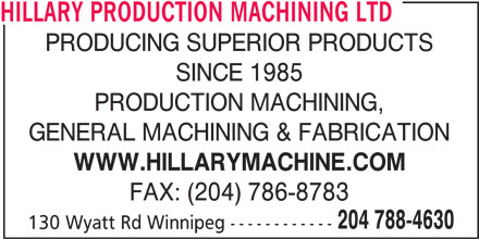 Hillary Production Machining Ltd (204-788-4630) - Display Ad - HILLARY PRODUCTION MACHINING LTD PRODUCING SUPERIOR PRODUCTS SINCE 1985 PRODUCTION MACHINING, GENERAL MACHINING & FABRICATION WWW.HILLARYMACHINE.COM FAX: (204) 786-8783 204 788-4630 130 Wyatt Rd Winnipeg ------------