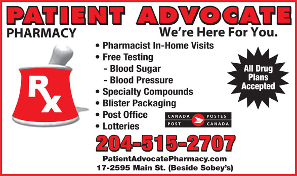 Patient Advocate Pharmacy Post Office (204-338-5135) - Display Ad - PATIENT ADVOCATE We re Here For You. PHARMACY Pharmacist In-Home Visits Free Testing All Drug - Blood Sugar Plans - Blood Pressure Accepted Specialty Compounds Blister Packaging Post Office Lotteries 204-515-2707 PatientAdvocatePharmacy.com 17-2595 Main St. (Beside Sobey s) PATIENT ADVOCATE PHARMACY Pharmacist In-Home Visits Free Testing All Drug - Blood Sugar Plans - Blood Pressure Accepted Specialty Compounds Blister Packaging Post Office Lotteries 204-515-2707 PatientAdvocatePharmacy.com 17-2595 Main St. (Beside Sobey s) We re Here For You.