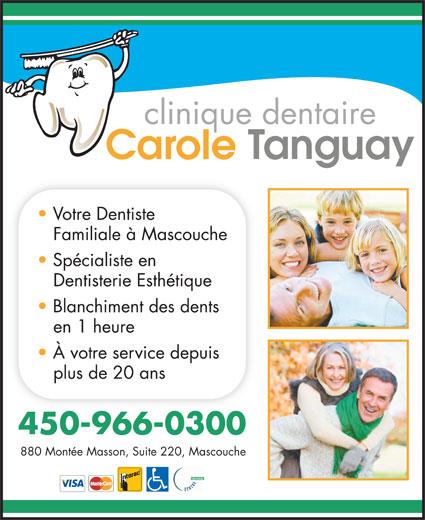 Clinique Dentaire Carole Tanguay Inc (450-966-0300) - Annonce illustrée======= - Votre Dentiste Familiale à Mascouche Spécialiste en Dentisterie Esthétique Blanchiment des dents en 1 heure À votre service depuis plus de 20 ans 450-966-0300 880 Montée Masson, Suite 220, Mascouche