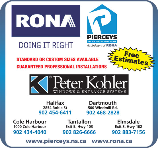 Rona (902-468-2828) - Annonce illustrée======= - 2854 Robie St 500 Windmill Rd. 902 454-6411 902 468-2828 Cole Harbour Tantallon Elmsdale Exit 5, Hwy 103 Exit 8, Hwy 102 1000 Cole Harbour 902 434-4040 902 826-6666 902 883-7156 www.pierceys.ns.ca   www.rona.ca GUARANTEED PROFESSIONAL INSTALLATIONS Halifax Dartmouth 1000 Cole Harbour 902 434-4040 902 826-6666 902 883-7156 www.pierceys.ns.ca   www.rona.ca Exit 8, Hwy 102 STANDARD OR CUSTOM SIZES AVAILABLE GUARANTEED PROFESSIONAL INSTALLATIONS Halifax Dartmouth 2854 Robie St 500 Windmill Rd. 902 454-6411 902 468-2828 Cole Harbour Tantallon Elmsdale Exit 5, Hwy 103 EstimatesFree STANDARD OR CUSTOM SIZES AVAILABLE EstimatesFree