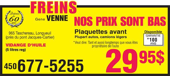 Gene Venne (450-677-5255) - Annonce illustrée======= - FREINS Depuis VENNE 60 ans NOS PRIX SONT BAS Plaquettes avant 965 Taschereau, Longueuil Plupart autos, camions légers (près du pont Jacques-Cartier) *Veut dire: Tant et aussi longtemps que vous êtes VIDANGE D'HUILE propriétaire de l auto (5 litres reg) 450 677-5255 FREINS Depuis VENNE 60 ans NOS PRIX SONT BAS Plaquettes avant 965 Taschereau, Longueuil Plupart autos, camions légers (près du pont Jacques-Cartier) *Veut dire: Tant et aussi longtemps que vous êtes VIDANGE D'HUILE propriétaire de l auto (5 litres reg) 450 677-5255