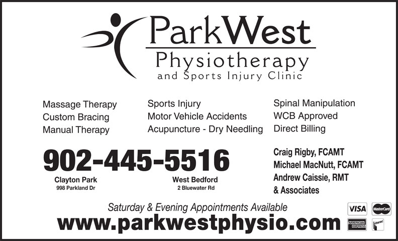 Park West Physiotherapy and Sports Injury Clinic (902-445-5515) - Display Ad - Park West Physiotherap and Sports Injury Clinic Spinal Manipulation Sports Injury Massage Therapy WCB Approved Motor Vehicle Accidents Custom Bracing Direct Billing Acupuncture - Dry Needling Manual Therapy Craig Rigby, FCAMT Michael MacNutt, FCAMT 902-445-5516 Andrew Caissie, RMT West Bedford Clayton Park 2 Bluewater Rd 998 Parkland Dr & Associates Saturday & Evening Appointments Available www.parkwestphysio.com