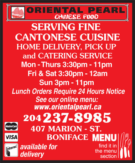 Oriental Pearl Chinese Food (204-237-8985) - Display Ad - SERVING FINE CANTONESE CUISINE HOME DELIVERY, PICK UP and CATERING SERVICE Mon - Thurs 3:30pm - 11pm Fri & Sat 3:30pm - 12am Sun 3pm - 11pm Lunch Orders Require 24 Hours Notice See our online menu: www.orientalpearl.ca 204 237-8985 407 MARION - ST. BONIFACE available for delivery