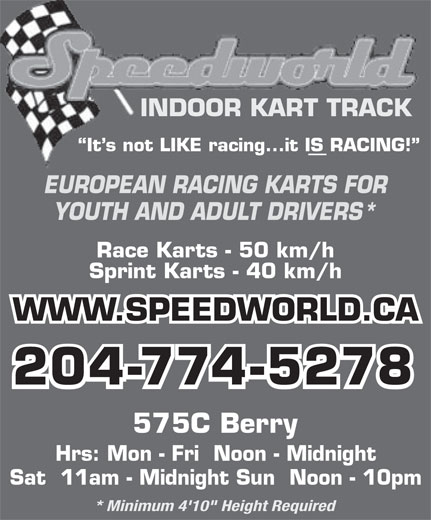 "Speedworld Indoor Kart Track (204-774-5278) - Display Ad - YOUTH AND ADULT DRIVERS* Race Karts - 50 km/h Sprint Karts - 40 km/h WWW.SPEEDWORLD.CA 204-774-5278 575C Berry Hrs: Mon - Fri  Noon - Midnight Sat  11am - Midnight Sun  Noon - 10pm * Minimum 4'10"" Height Required INDOOR KART TRACK It s not LIKE racing...it IS RACING! EUROPEAN RACING KARTS FOR"