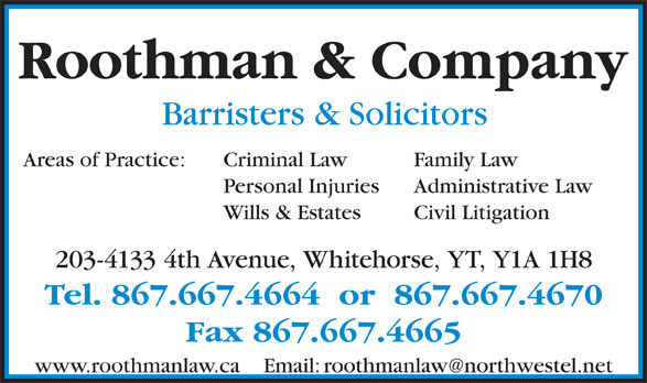 Roothman & Company (867-667-4664) - Display Ad - Civil Litigation 203-4133 4th Avenue, Whitehorse, YT, Y1A 1H8 Tel. 867.667.4664  or  867.667.4670 Fax 867.667.4665 Roothman & Company Barristers & Solicitors Criminal Law Family LawAreas of Practice: Personal Injuries Administrative Law Wills & Estates