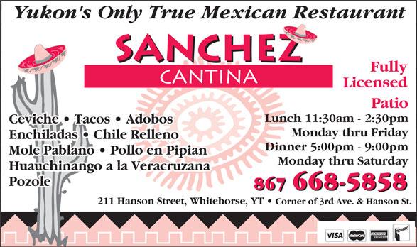 Sanchez Cantina (867-668-5858) - Annonce illustrée======= - Yukon's Only True Mexican Restaurant Fully Licensed Patio Lunch 11:30am - 2:30pm Ceviche   Tacos   Adobos   Tacos   Adobos Monday thru Friday Enchiladas   Chile RellenoEnchiladas   Chile Relleno Dinner 5:00pm - 9:00pm Mole Pablano   Pollo en PipianMole Pablano   Pollo en Pipian Monday thru Saturday Huauchinango a la Veracruzana Pozole 867 668-5858 211 Hanson Street, Whitehorse, YT Corner of 3rd Ave. & Hanson St.
