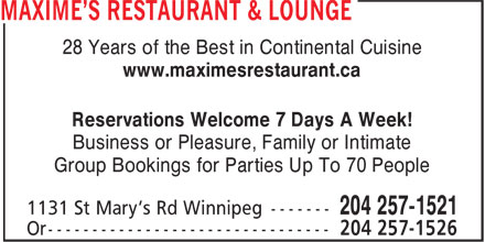 Maxime's Restaurant & Lounge (204-257-1521) - Display Ad - 28 Years of the Best in Continental Cuisine www.maximesrestaurant.ca Reservations Welcome 7 Days A Week! Business or Pleasure, Family or Intimate Group Bookings for Parties Up To 70 People