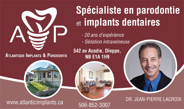Atlantic Implants & Periodontics (506-852-3007) - Display Ad - DR. JEAN-PIERRE LACROIX www.atlanticimplants.ca 506-852-3007 NB E1A 1H9 Spécialiste en parodontie et implants dentaires - 20 ans d expérience - Sédation intraveineuse 542 av Acadie, Dieppe, ATLANTIQUE IMPLANTS & PARODONTIE