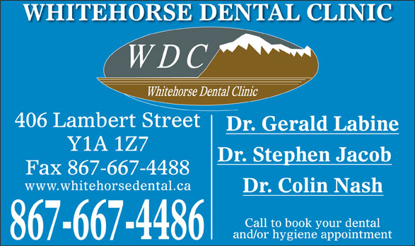 Whitehorse Dental Clinic Inc (867-667-4486) - Display Ad - WHITEHORSE DENTAL CLINIC 406 Lambert Street Dr. Gerald Labine Y1A 1Z7 Dr. Stephen Jacob Fax 867-667-4488 www.whitehorsedental.ca Dr. Colin Nash Call to book your dental and/or hygiene appointment 867-667-4486