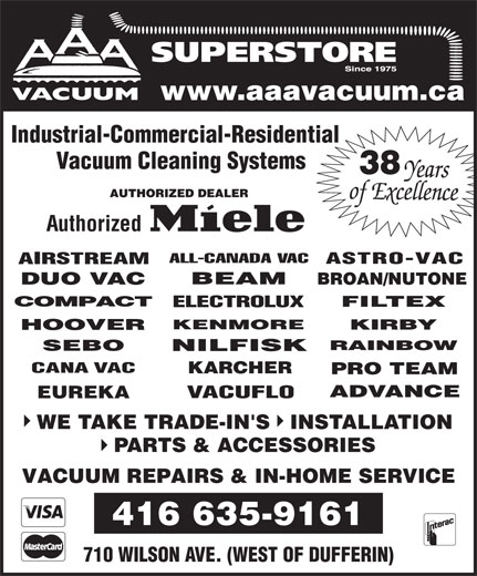 A A A Vacuum Centre (416-635-9161) - Display Ad - SUPERSTORE www.aaavacuum.ca Industrial-Commercial-Residential Vacuum Cleaning Systems 38 Authorized EUREKA WE TAKE TRADE-IN'S   INSTALLATION PARTS & ACCESSORIES VACUUM REPAIRS & IN-HOME SERVICE 416 635-9161 710 WILSON AVE. (WEST OF DUFFERIN)