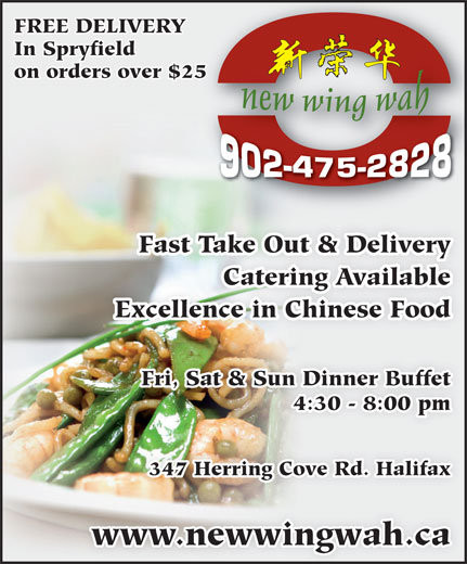 New Wing Wah (902-475-2828) - Display Ad - FREE DELIVERY In Spryfield on orders over $2525 Fast Take Out & Delivery Catering Available Excellence in Chinese Food Fri, Sat & Sun Dinner Buffet 4:30 - 8:00 pm 347 Herring Cove Rd. Halifax www.newwingwah.ca