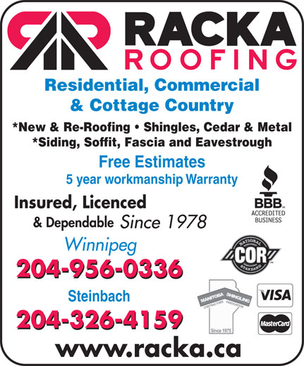 Racka Roofing Inc (204-956-0336) - Display Ad - *New & Re-Roofing   Shingles, Cedar & Metal *Siding, Soffit, Fascia and Eavestrough Free Estimates 5 year workmanship Warranty Insured, Licenced & Dependable Since 1978 Winnipeg 204-956-0336 Steinbach 204-326-4159 www.racka.ca Residential, Commercial & Cottage Country