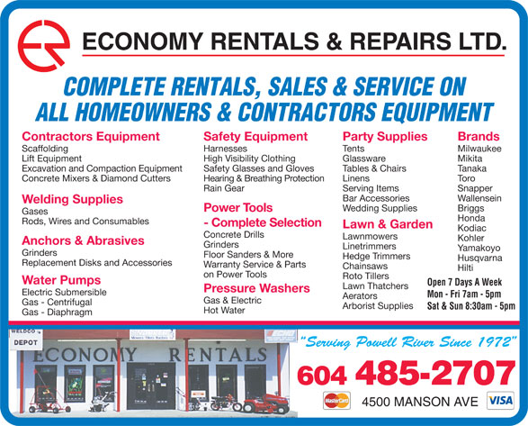 Economy Rentals & Repairs Ltd (604-485-2707) - Display Ad - Mon - Fri 7am - 5pm Aerators Gas & Electric Gas - Centrifugal Arborist Supplies Sat & Sun 8:30am - 5pm Hot Water Gas - Diaphragm 604 485-2707 4500 MANSON AVE Tables & Chairs TanakaExcavation and Compaction Equipment Safety Glasses and Gloves Linens ToroConcrete Mixers & Diamond Cutters Hearing & Breathing Protection Serving Items SnapperRain Gear Bar Accessories Wallensein Welding Supplies Wedding Supplies Briggs Power Tools Gases Honda Rods, Wires and Consumables - Complete Selection Lawn & Garden Kodiac Concrete Drills Lawnmowers Kohler Anchors & Abrasives Grinders Linetrimmers Yamakoyo Grinders Floor Sanders & More Hedge Trimmers Husqvarna Replacement Disks and Accessories Warranty Service & Parts Chainsaws Hilti on Power Tools Roto Tillers Water Pumps Open 7 Days A Week Lawn Thatchers Pressure Washers Electric Submersible ECONOMY RENTALS & REPAIRS LTD. COMPLETE RENTALS, SALES & SERVICE ON ALL HOMEOWNERS & CONTRACTORS EQUIPMENT Party Supplies BrandsContractors Equipment Safety Equipment Tents MilwaukeeScaffolding Harnesses Glassware MikitaLift Equipment High Visibility Clothing
