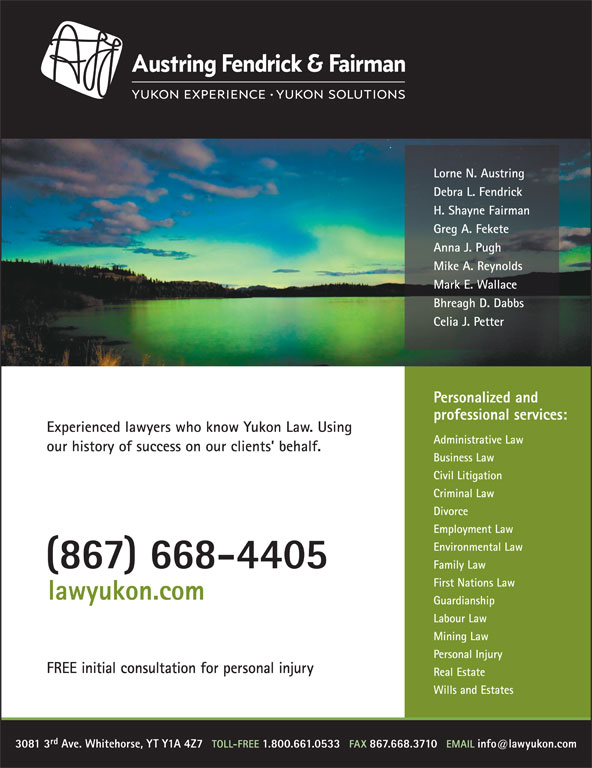 Austring Fendrick & Fairman (867-668-4405) - Display Ad - Administrative Law our history of success on our clients  behalf. Business Law Civil Litigation Criminal Law Divorce Employment Law Environmental Law (867) 668-4405 Family Law First Nations Law Experienced lawyers who know Yukon Law. Using lawyukon.com Guardianship Mining Law Personal Injury FREE initial consultation for personal injury Real Estate Wills and Estates rd 3081 3 Ave. Whitehorse, YT Y1A 4Z7 Labour Law Lorne N. Austring Debra L. Fendrick H. Shayne Fairman Greg A. Fekete Anna J. Pugh Mike A. Reynolds Mark E. Wallace Bhreagh D. Dabbs Celia J. Petter Personalized and professional services: Lorne N. Austring Debra L. Fendrick H. Shayne Fairman Greg A. Fekete Anna J. Pugh Mike A. Reynolds Mark E. Wallace Bhreagh D. Dabbs Celia J. Petter Personalized and professional services: Experienced lawyers who know Yukon Law. Using Administrative Law our history of success on our clients  behalf. Business Law Civil Litigation Criminal Law Divorce Employment Law Environmental Law (867) 668-4405 Family Law First Nations Law lawyukon.com Guardianship Labour Law Mining Law Personal Injury FREE initial consultation for personal injury Real Estate rd 3081 3 Ave. Whitehorse, YT Y1A 4Z7 Wills and Estates