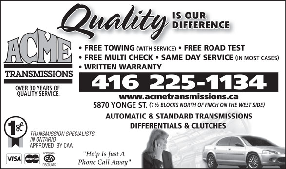 "Acme Transmissions (416-225-1134) - Display Ad - FREE TOWING (WITH SERVICE) FREE ROAD TEST FREE MULTI CHECK   SAME DAY SERVICE IN MOST CASES WRITTEN WARRANTY 416 225-1134 OVER 30 YEARS OF QUALITY SERVICE. www.acmetransmissions.ca 1½ BLOCKS NORTH OF FINCH ON THE WEST SIDE 5870 YONGE ST. AUTOMATIC & STANDARD TRANSMISSIONS DIFFERENTIALS & CLUTCHES TRANSMISSION SPECIALISTS IN ONTARIO APPROVED  BY CAA ""Help Is Just A Phone Call Away"""