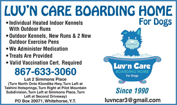 Luv'n Care Boarding Home For Dogs - Annonce illustrée======= - Individual Heated Indoor Kennels With Outdoor Runs Outdoor Kennels, New Runs & 2 New Outdoor Exercise Pens We Administer Medication Treats Are Provided Valid Vaccination Cert. Required 867-633-3060 Lot 2 Simmons Place (Turn North Onto Klondike Hwy, Turn Left at Takhini Hotsprings, Turn Right at Pilot Mountain Since 1990 Subdivision, Turn Left at Simmons Place, Turn Left at Second Driveway) PO Box 20071, Whitehorse, Y.T.