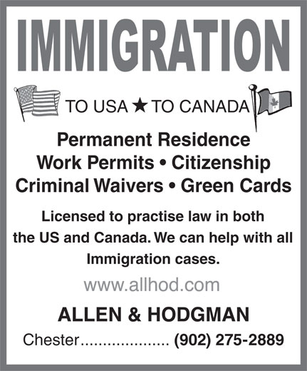 Allen & Hodgman (902-275-2889) - Annonce illustrée======= - TO USA     TO CANADA Permanent Residence Work Permits   Citizenship Criminal Waivers   Green Cards Licensed to practise law in both the US and Canada. We can help with all Immigration cases. Chester.................... (902) 275-2889