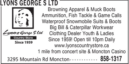 Lyons George S Ltd (506-858-1317) - Display Ad - Browning Apparel & Muck Boots Ammunition, Fish Tackle & Game Calls Waterproof Snowmobile Suits & Boots Big Bill & Caterpillar Workwear Clothing Dealer Youth & Ladies Since 1959! Open till 10pm Daily www.lyonscountrystore.ca 1 mile from concert site & Moncton Casino
