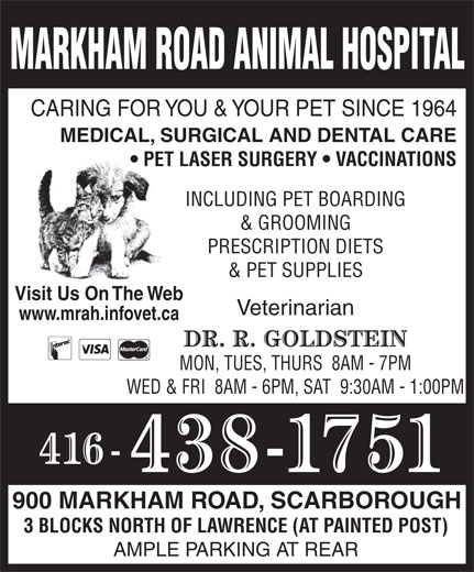 Markham Road Animal Hospital (416-438-1751) - Annonce illustrée======= - MARKHAM ROAD ANIMAL HOSPITAL CARING FOR YOU & YOUR PET SINCE 1964 MEDICAL, SURGICAL AND DENTAL CARE PET LASER SURGERY   VACCINATIONS INCLUDING PET BOARDING & GROOMING PRESCRIPTION DIETS & PET SUPPLIES Visit Us On The Web Veterinarian www.mrah.infovet.ca MON, TUES, THURS  8AM - 7PM WED & FRI  8AM - 6PM, SAT  9:30AM - 1:00PM 900 MARKHAM ROAD, SCARBOROUGH 3 BLOCKS NORTH OF LAWRENCE (AT PAINTED POST) AMPLE PARKING AT REAR