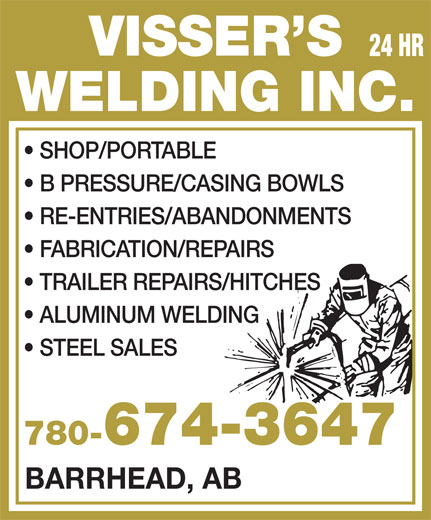 Visser's Welding Inc (780-674-3647) - Display Ad - VISSER S 24 HR WELDING INC. SHOP/PORTABLE B PRESSURE/CASING BOWLS RE-ENTRIES/ABANDONMENTS FABRICATION/REPAIRS TRAILER REPAIRS/HITCHES ALUMINUM WELDING STEEL SALES 780-674-3647780- BARRHEAD, AB  VISSER S 24 HR WELDING INC. SHOP/PORTABLE B PRESSURE/CASING BOWLS RE-ENTRIES/ABANDONMENTS FABRICATION/REPAIRS TRAILER REPAIRS/HITCHES ALUMINUM WELDING STEEL SALES 780-674-3647780- BARRHEAD, AB