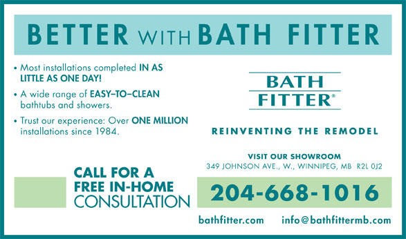 Bath Fitter (204-668-1016) - Annonce illustrée======= - WITH BATH FITTER Most installations completed IN AS LITTLE AS ONE DAY! A wide range of EASY-TO-CLEAN bathtubs and showers. Trust our experience: Over ONE MILLION installations since 1984. VISIT OUR SHOWROOM 349 JOHNSON AVE., W., WINNIPEG, MB  R2L 0J2 CALL FOR A FREE IN-HOME 204-668-1016 CONSULTATION bathfitter.com BETTER WITH BATH FITTER Most installations completed IN AS LITTLE AS ONE DAY! A wide range of EASY-TO-CLEAN bathtubs and showers. Trust our experience: Over ONE MILLION installations since 1984. VISIT OUR SHOWROOM 349 JOHNSON AVE., W., WINNIPEG, MB  R2L 0J2 CALL FOR A FREE IN-HOME 204-668-1016 CONSULTATION bathfitter.com BETTER