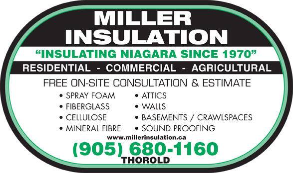Miller Insulation (905-680-1160) - Display Ad - INSULATING NIAGARA SINCE 1970 RESIDENTIAL  -  COMMERCIAL  -  AGRICULTURAL FREE ON-SITE CONSULTATION & ESTIMATE SPRAY FOAM ATTICS FIBERGLASS WALLS CELLULOSE BASEMENTS / CRAWLSPACES MINERAL FIBRE SOUND PROOFING www.millerinsulation.ca ( ) 905 680-1160 THOROLD  INSULATING NIAGARA SINCE 1970 RESIDENTIAL  -  COMMERCIAL  -  AGRICULTURAL FREE ON-SITE CONSULTATION & ESTIMATE SPRAY FOAM ATTICS FIBERGLASS WALLS CELLULOSE BASEMENTS / CRAWLSPACES MINERAL FIBRE SOUND PROOFING www.millerinsulation.ca ( ) 905 680-1160 THOROLD  INSULATING NIAGARA SINCE 1970 RESIDENTIAL  -  COMMERCIAL  -  AGRICULTURAL FREE ON-SITE CONSULTATION & ESTIMATE SPRAY FOAM ATTICS FIBERGLASS WALLS CELLULOSE BASEMENTS / CRAWLSPACES MINERAL FIBRE SOUND PROOFING www.millerinsulation.ca ( ) 905 680-1160 THOROLD