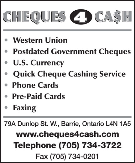 Cheques 4 Cash (705-734-3722) - Display Ad - Western Union Postdated Government Cheques U.S. Currency Quick Cheque Cashing Service Phone Cards Pre-Paid Cards Faxing 79A Dunlop St. W., Barrie, Ontario L4N 1A5 www.cheques4cash.com Telephone (705) 734-3722 Fax (705) 734-0201