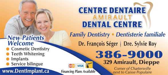 Centre Dentaire Amirault (506-386-9000) - Display Ad - Family Dentistry   Dentisterie familiale WelcomeNew Patients Dr. François Séger    Dre. Sylvie Roy smetCo ic Dentistry Cosmetic Dentistry Teeth Whitening 386-9000 Implants 329 Amirault, Dieppe Service bilingue Corner of Chartersville Financing Plans Available www.DentImplant.ca next to Caisse Populaire