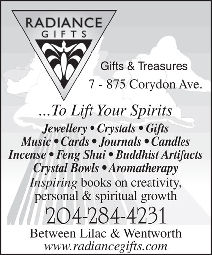 Radiance Gifts & Treasures (204-284-4231) - Display Ad - Gifts & Treasures 7 - 875 Corydon Ave. ...To Lift Your Spirits Jewellery   Crystals   Gifts Music   Cards   Journals   Candles Incense   Feng Shui   Buddhist Artifacts Crystal Bowls   Aromatherapy Inspiring books on creativity, personal & spiritual growth 204-284-4231 Between Lilac & Wentworth www.radiancegifts.com  Gifts & Treasures 7 - 875 Corydon Ave. ...To Lift Your Spirits Jewellery   Crystals   Gifts Music   Cards   Journals   Candles Incense   Feng Shui   Buddhist Artifacts Crystal Bowls   Aromatherapy Inspiring books on creativity, personal & spiritual growth 204-284-4231 Between Lilac & Wentworth www.radiancegifts.com