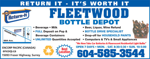 Fleetwood Bottle Return Depot Ltd (604-585-3544) - Display Ad - RETURN IT - IT S WORTH IT FLEETWOOD BOTTLE DEPOT Beer, Liquor, Wine Refund  Beverage   Milk BOTTLE DRIVE SPECIALIST  FULL Deposit on Pop & Drop-off for HOUSEHOLD PAINTSBeverage Containers Computers & TV s & Small Appliances  UNLIMITED Quantities Accepted We Now Take Car Batteries & Fluorescent Residential Light Bulbs OPEN 7 DAYS   MON. - SAT. 8:30-5:30   SUN. 10-5:00 ENCORP PACIFIC (CANADA) Best encorp.ca Location 15093 Fraser Highway, Surrey 604-585-3544 RETURN IT - IT S WORTH IT FLEETWOOD BOTTLE DEPOT Beer, Liquor, Wine Refund  Beverage   Milk BOTTLE DRIVE SPECIALIST  FULL Deposit on Pop & Drop-off for HOUSEHOLD PAINTSBeverage Containers Computers & TV s & Small Appliances  UNLIMITED Quantities Accepted We Now Take Car Batteries & Fluorescent Residential Light Bulbs OPEN 7 DAYS   MON. - SAT. 8:30-5:30   SUN. 10-5:00 ENCORP PACIFIC (CANADA) Best encorp.ca Location RETURN IT - IT S WORTH IT FLEETWOOD BOTTLE DEPOT Beer, Liquor, Wine Refund  Beverage   Milk BOTTLE DRIVE SPECIALIST  FULL Deposit on Pop & Drop-off for HOUSEHOLD PAINTSBeverage Containers Computers & TV s & Small Appliances  UNLIMITED Quantities Accepted We Now Take Car Batteries & Fluorescent Residential Light Bulbs OPEN 7 DAYS   MON. - SAT. 8:30-5:30   SUN. 10-5:00 ENCORP PACIFIC (CANADA) Best encorp.ca Location 15093 Fraser Highway, Surrey 604-585-3544 RETURN IT - IT S WORTH IT FLEETWOOD BOTTLE DEPOT Beer, Liquor, Wine Refund  Beverage   Milk 15093 Fraser Highway, Surrey 604-585-3544 BOTTLE DRIVE SPECIALIST  FULL Deposit on Pop & Drop-off for HOUSEHOLD PAINTSBeverage Containers Computers & TV s & Small Appliances  UNLIMITED Quantities Accepted We Now Take Car Batteries & Fluorescent Residential Light Bulbs OPEN 7 DAYS   MON. - SAT. 8:30-5:30   SUN. 10-5:00 ENCORP PACIFIC (CANADA) Best encorp.ca Location 15093 Fraser Highway, Surrey 604-585-3544