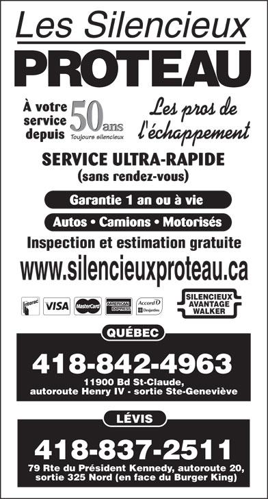 Les Silencieux Proteau Inc (418-842-4963) - Annonce illustrée======= - À votre service 11900 Bd St-Claude, autoroute Henry IV - sortie Ste-Geneviève LÉVIS 50 ans 50 ans depuis Toujours silencieux SERVICE ULTRA-RAPIDE (sans rendez-vous) Garantie 1 an ou à vie Autos   Camions   Motorisés Inspection et estimation gratuite www.silencieuxproteau.ca SILENCIEUX AVANTAGE WALKER QUÉBEC 418-837-2511 79 Rte du Président Kennedy, autoroute 20, sortie 325 Nord (en face du Burger King) 418-842-4963