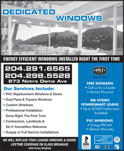 Dedicated Window Services (204-291-6565) - Annonce illustrée======= - ENERGY EFFICIENT WINDOWS INSTALLED RIGHT THE FIRST TIME 204.291.6565 204.298.5528 873 Notre Dame Ave FREE ESTIMATES Call us for a Quote Our Services Include:Our Services Include: Seniors Discount PVC Replacement Windows & DoorsC Replacement Windows & Doors Dual Pane & Tripane Windows Dual Pane & Tripane Windows MB HYDRO POWERSMART LOANS Custom Windows Custom Windows Up to $7500 Hydro Loan Professional Installation ofessional Installation Available Done Right The First TimeDone Right The First Time PVC WINDOWS Contractors, Landlords & Contractors, Landlords & Energy Efficient Do It Yourselfers Welcome   Do It Yourselfers Welcome Lifetime Warranty Supply or Full Service Installations Supply or Full Service Installations WE WILL REPLACE YOUR LEAKING WINDOWS & DOORS LIFETIME COVERAGE ON GLASS BREAKAGE *with Farley Windows ENERGY EFFICIENT WINDOWS INSTALLED RIGHT THE FIRST TIME 204.291.6565 204.298.5528 873 Notre Dame Ave FREE ESTIMATES Call us for a Quote Our Services Include:Our Services Include: Seniors Discount PVC Replacement Windows & DoorsC Replacement Windows & Doors Dual Pane & Tripane Windows Dual Pane & Tripane Windows MB HYDRO POWERSMART LOANS Custom Windows Custom Windows Up to $7500 Hydro Loan Professional Installation ofessional Installation Available Done Right The First TimeDone Right The First Time PVC WINDOWS Contractors, Landlords & Contractors, Landlords & Energy Efficient Do It Yourselfers Welcome   Do It Yourselfers Welcome Lifetime Warranty Supply or Full Service Installations Supply or Full Service Installations WE WILL REPLACE YOUR LEAKING WINDOWS & DOORS LIFETIME COVERAGE ON GLASS BREAKAGE *with Farley Windows