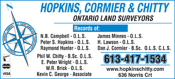 Hopkins Cormier & Chitty Surveying (613-384-9266) - Display Ad - HOPKINS, CORMIER & CHITTY ONTARIO LAND SURVEYORS N.B. Campbell - O.L.S. James Minnes - O.L.S. Peter S. Hopkins - O.L.S. H. Lawson - O.L.S. Raymond Hunter - O.L.S. Dan J. Cormier - B.Sc.  O.L.S. C.L.S. Phil W. Chitty - B.Sc. O.L.S. 613-417-1534 E. Peter Wright - O.L.S. W.R. Brick - O.L.S. www.hopkinschitty.com Kevin C. George - Associate 636 Norris Crt