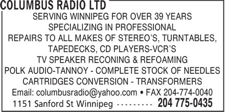 Columbus Radio Ltd (204-775-0435) - Annonce illustrée======= - SERVING WINNIPEG FOR OVER 39 YEARS SPECIALIZING IN PROFESSIONAL REPAIRS TO ALL MAKES OF STEREO'S, TURNTABLES, TAPEDECKS, CD PLAYERS-VCR'S TV SPEAKER RECONING & REFOAMING POLK AUDIO-TANNOY - COMPLETE STOCK OF NEEDLES CARTRIDGES CONVERSION - TRANSFORMERS Email: columbusradio@yahoo.com • FAX 204-774-0040