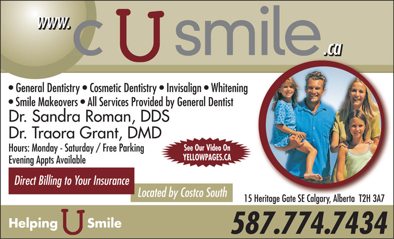 C U Smile Dental Care (403-263-1124) - Display Ad - www. .ca General Dentistry   Cosmetic Dentistry   Invisalign   Whitening Smile Makeovers   All Services Provided by General Dentist Dr. Sandra Roman, DDS Dr. Traora Grant, DMD See Our Video On Hours: Monday - Saturday / Free Parking YELLOWPAGES.CA Evening Appts Available Direct Billing to Your Insurance Located by Costco South 15 Heritage Gate SE Calgary, Alberta  T2H 3A7 Helping       Smile 587.774.7434