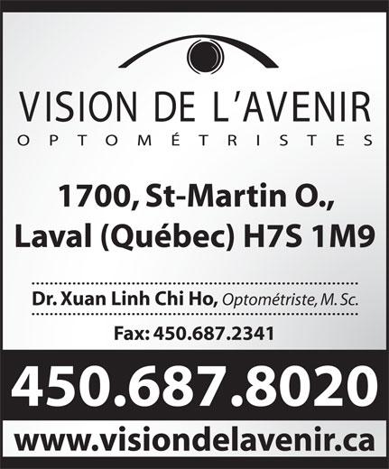 Vision De L'Avenir Optometristes (450-687-8020) - Annonce illustrée======= - 1700, St-Martin O., Laval (Québec) H7S 1M9 Dr. Xuan Linh Chi Ho, Optométriste, M. Sc. Fax: 450.687.2341 450.687.8020 www.visiondelavenir.ca