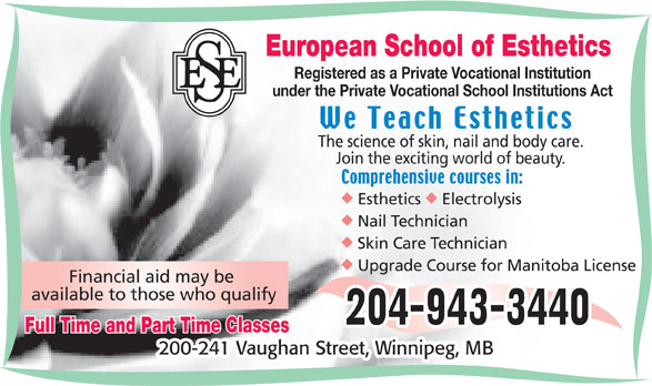 European School of Esthetics (204-943-3440) - Display Ad - European School of Esthetics Registered as a Private Vocational Institution under the Private Vocational School Institutions Act The science of skin, nail and body care. Join the exciting world of beauty. uu Esthetics Electrolysis Nail Technician Skin Care Technician Upgrade Course for Manitoba License Financial aid may be available to those who qualify Full Time and Part Time Classes 200-241 Vaughan Street, Winnipeg, MB European School of Esthetics Registered as a Private Vocational Institution under the Private Vocational School Institutions Act The science of skin, nail and body care. Join the exciting world of beauty. uu Esthetics Electrolysis Skin Care Technician Upgrade Course for Manitoba License Financial aid may be available to those who qualify Full Time and Part Time Classes Nail Technician 200-241 Vaughan Street, Winnipeg, MB