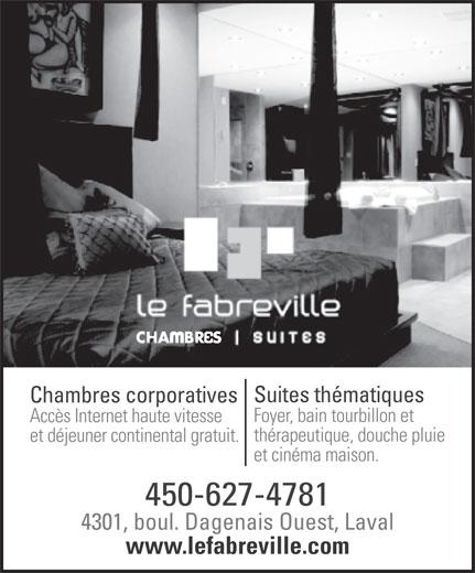 Le Fabreville Motel et Suites (450-627-4781) - Annonce illustrée======= - Suites thématiques Chambres corporatives Foyer, bain tourbillon et Accès Internet haute vitesse thérapeutique, douche pluie et déjeuner continental gratuit. et cinéma maison. 450-627-4781 4301, boul. Dagenais Ouest, Laval www.lefabreville.com Suites thmatiques Chambres corporatives Foyer, bain tourbillon et Accs Internet haute vitesse thrapeutique, douche pluie et djeuner continental gratuit. et cinma maison. 450-627-4781 4301, boul. Dagenais Ouest, Laval www.lefabreville.com