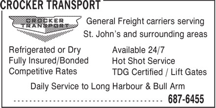 Crocker Transport (709-687-6455) - Display Ad - General Freight carriers serving St. John's and surrounding areas Refrigerated or Dry Available 24/7 Fully Insured/Bonded Hot Shot Service Competitive Rates TDG Certified / Lift Gates Daily Service to Long Harbour & Bull Arm