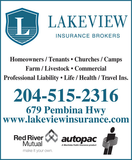 Lakeview Insurance Brokers Ltd (204-453-0106) - Display Ad - Homeowners / Tenants   Churches / Camps Farm / Livestock   Commercial Professional Liability   Life / Health / Travel Ins. 204-515-2316 679 Pembina Hwy www.lakeviewinsurance.com Homeowners / Tenants   Churches / Camps Farm / Livestock   Commercial Professional Liability   Life / Health / Travel Ins. 204-515-2316 679 Pembina Hwy www.lakeviewinsurance.com
