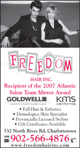 Freedom Hair Inc (902-566-4876) - Annonce illustrée======= - Salon Team Mirror Award Recipient of the 2007 Atlantic Full Hair & Esthetics Dermalogica Skin Specialist Provincially Licensed Stylists Gift Certificates Available 532 North River Rd, Charlottetown 902-566-4876 www.freedomhairinc.com