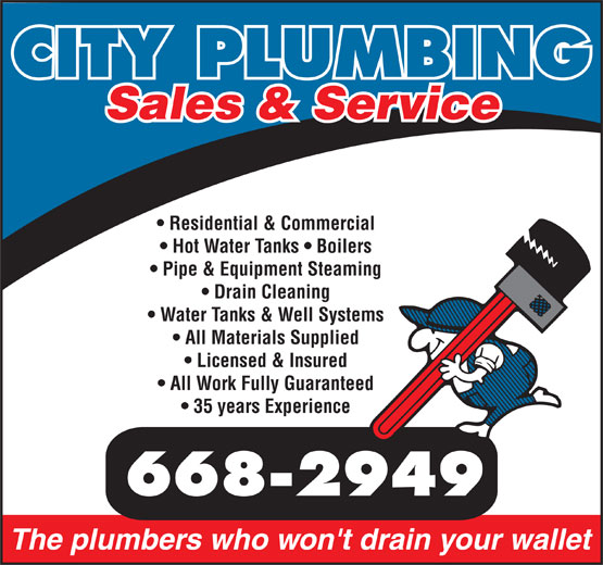 City Plumbing (867-668-2949) - Annonce illustrée======= - CITY PLUMBING Sales & Service Residential & Commercial Hot Water Tanks   Boilers Pipe & Equipment Steaming Drain Cleaning Water Tanks & Well Systems All Materials Supplied Licensed & Insured All Work Fully Guaranteed 35 years Experience 668-2949 The plumbers who won't drain your wallet