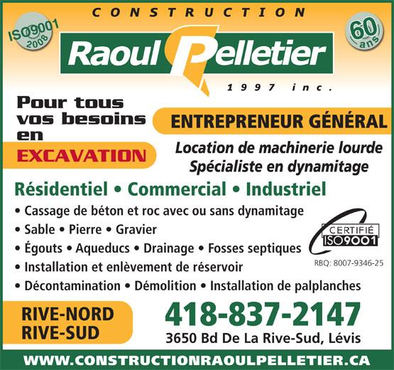 Construction Raoul Pelletier 1997 Inc (418-837-2147) - Display Ad - RIVE-NORD 418-837-2147 RIVE-SUD 3650 Bd De La Rive-Sud, Lévis WWW.CONSTRUCTIONRAOULPELLETIER.CA 600ans ISO900120086 Pour tous vos besoins ENTREPRENEUR GÉNÉRAL en Location de machinerie lourde EXCAVATION Spécialiste en dynamitage Résidentiel   Commercial   Industriel Cassage de béton et roc avec ou sans dynamitage Sable   Pierre   Gravier Égouts   Aqueducs   Drainage   Fosses septiques RBQ: 8007-9346-25 Installation et enlèvement de réservoir Décontamination   Démolition   Installation de palplanches RIVE-NORD 418-837-2147 RIVE-SUD 3650 Bd De La Rive-Sud, Lévis WWW.CONSTRUCTIONRAOULPELLETIER.CA 600ans ISO900120086 Pour tous vos besoins ENTREPRENEUR GÉNÉRAL en Location de machinerie lourde EXCAVATION Spécialiste en dynamitage Résidentiel   Commercial   Industriel Cassage de béton et roc avec ou sans dynamitage Sable   Pierre   Gravier Égouts   Aqueducs   Drainage   Fosses septiques RBQ: 8007-9346-25 Installation et enlèvement de réservoir Décontamination   Démolition   Installation de palplanches