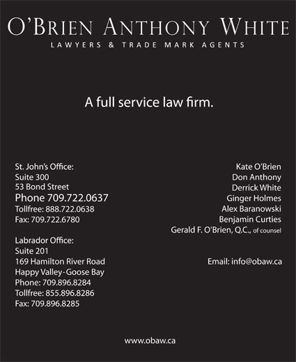 O'Brien Anthony White Lawyers and Trade-Mark Age nts (709-722-0637) - Annonce illustrée======= - Kate O Brien Suite 300 Don Anthony 53 Bond Street Derrick White Ginger Holmes Phone 709.722.0637 Alex Baranowski Tollfree: 888.722.0638 Benjamin Curties Fax: 709.722.6780 Gerald F. O Brien, Q.C., of counsel Suite 201 169 Hamilton River Road Happy Valley-Goose Bay Phone: 709.896.8284 Tollfree: 855.896.8286 Fax: 709.896.8285 www.obaw.ca