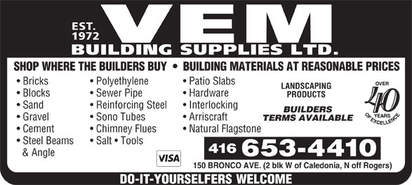 Vem Building Supplies Ltd (416-653-4410) - Display Ad - EST. 1972 VEM BUILDING SUPPLIES LTD. SHOP WHERE THE BUILDERS BUY     BUILDING MATERIALS AT REASONABLE PRICES Bricks Polyethylene Patio Slabs LANDSCAPING Blocks Sewer Pipe Hardware PRODUCTS Sand Reinforcing Steel Interlocking 40 BUILDERS Gravel Sono Tubes Arriscraft TERMS AVAILABLE Cement Chimney Flues Natural Flagstone Steel Beams Salt   Tools & Angle 150 BRONCO AVE. (2 blk W of Caledonia, N off Rogers)  EST. 1972 VEM BUILDING SUPPLIES LTD. SHOP WHERE THE BUILDERS BUY     BUILDING MATERIALS AT REASONABLE PRICES Bricks Polyethylene Patio Slabs LANDSCAPING Blocks Sewer Pipe Hardware PRODUCTS Sand Reinforcing Steel Interlocking 40 BUILDERS Gravel Sono Tubes Arriscraft TERMS AVAILABLE Cement Chimney Flues Natural Flagstone Steel Beams Salt   Tools & Angle 150 BRONCO AVE. (2 blk W of Caledonia, N off Rogers)  EST. 1972 VEM BUILDING SUPPLIES LTD. SHOP WHERE THE BUILDERS BUY     BUILDING MATERIALS AT REASONABLE PRICES Bricks Polyethylene Patio Slabs LANDSCAPING Blocks Sewer Pipe Hardware PRODUCTS Sand Reinforcing Steel Interlocking 40 BUILDERS Gravel Sono Tubes Arriscraft TERMS AVAILABLE Cement Chimney Flues Natural Flagstone Steel Beams Salt   Tools & Angle 150 BRONCO AVE. (2 blk W of Caledonia, N off Rogers)  EST. 1972 VEM BUILDING SUPPLIES LTD. SHOP WHERE THE BUILDERS BUY     BUILDING MATERIALS AT REASONABLE PRICES Bricks Polyethylene Patio Slabs LANDSCAPING Blocks Sewer Pipe Hardware PRODUCTS Sand Reinforcing Steel Interlocking 40 BUILDERS Gravel Sono Tubes Arriscraft TERMS AVAILABLE Cement Chimney Flues Natural Flagstone Steel Beams Salt   Tools & Angle 150 BRONCO AVE. (2 blk W of Caledonia, N off Rogers)