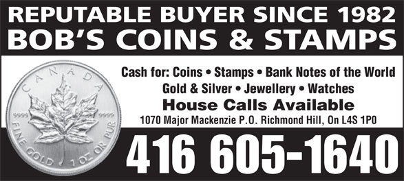 Bob's Coins & Stamps (416-605-1640) - Annonce illustrée======= - REPUTABLE BUYER SINCE 1982 BOB S COINS & STAMPS Cash for: Coins   Stamps   Bank Notes of the World Gold & Silver   Jewellery   Watches House Calls Available 1070 Major Mackenzie P.O. Richmond Hill, On L4S 1P0